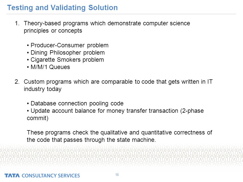Testing and Validating Solution 16 1.Theory-based programs which demonstrate computer science principles or concepts Producer-Consumer problem Dining Philosopher problem Cigarette Smokers problem M/M/1 Queues 2.Custom programs which are comparable to code that gets written in IT industry today Database connection pooling code Update account balance for money transfer transaction (2-phase commit) These programs check the qualitative and quantitative correctness of the code that passes through the state machine.