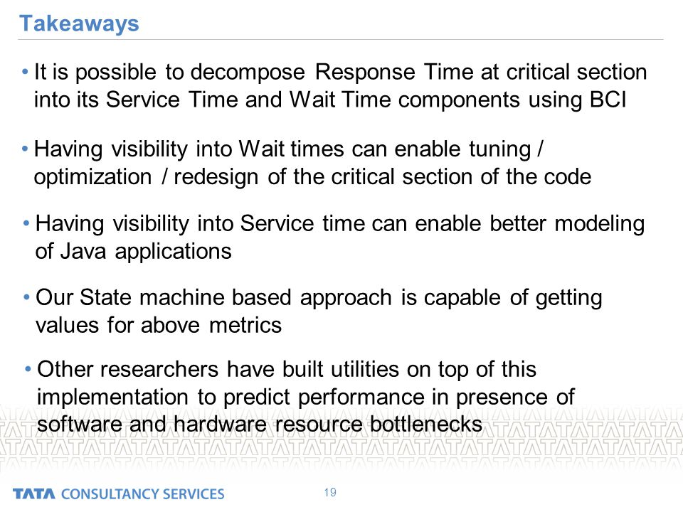 Takeaways It is possible to decompose Response Time at critical section into its Service Time and Wait Time components using BCI 19 Having visibility into Wait times can enable tuning / optimization / redesign of the critical section of the code Having visibility into Service time can enable better modeling of Java applications Our State machine based approach is capable of getting values for above metrics Other researchers have built utilities on top of this implementation to predict performance in presence of software and hardware resource bottlenecks