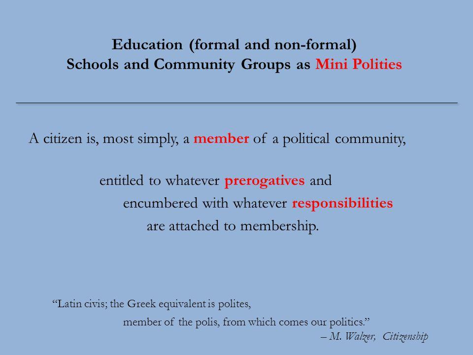 Education (formal and non-formal) Schools and Community Groups as Mini Polities A citizen is, most simply, a member of a political community, entitled to whatever prerogatives and encumbered with whatever responsibilities are attached to membership.