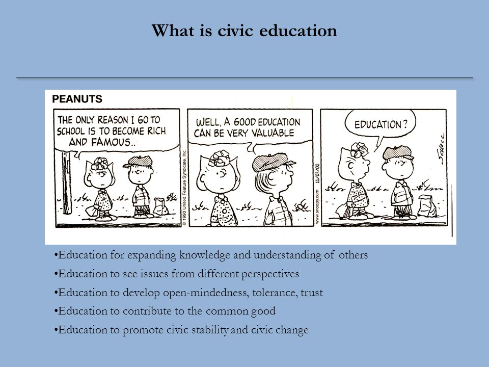 Education for expanding knowledge and understanding of others Education to see issues from different perspectives Education to develop open-mindedness, tolerance, trust Education to contribute to the common good Education to promote civic stability and civic change What is civic education