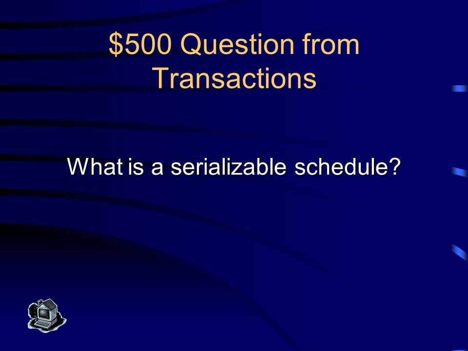 $500 Answer from Transactions The actual execution sequence of two or more concurrent transactions where running transactions T1 and T2 is the same effect as either T1;T2 or T2;T1.