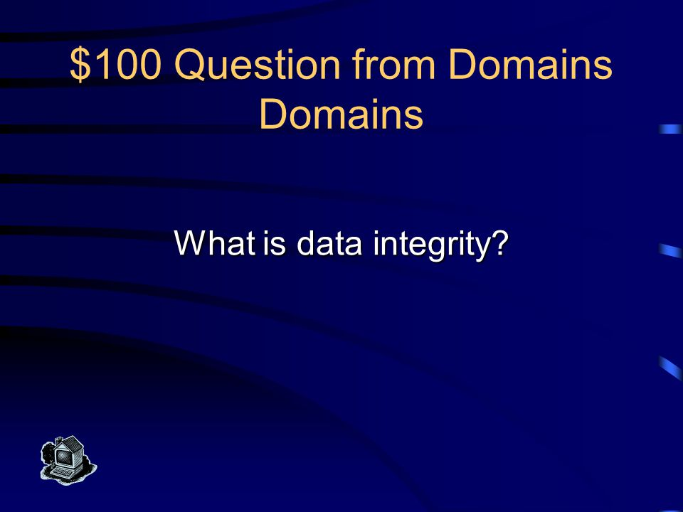 $100 Answer from Domains Domains One goal of database developers is to provide this, part of which means insuring that the value entered in each field of a table is consistent with its attribute domain.