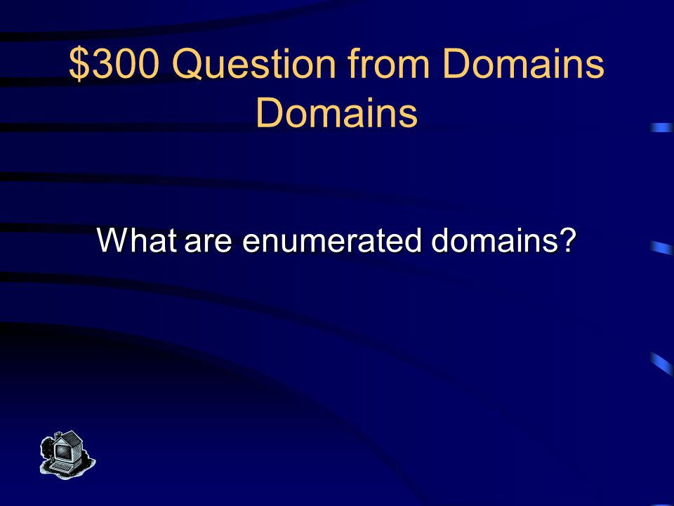$300 Answer from Domains Domains Attribute domains that may be specified by a well-defined, reasonably-sized set of constant values are called this.