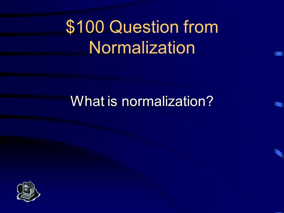 $100 Answer from Normalization This is a process of applying a set of rules to your database design, mostly to achieve minimum redundancy in the data.