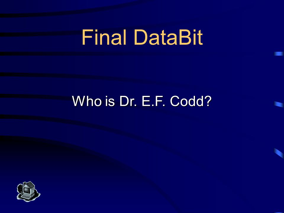 Final DataBit Trivia This computer scientist developed the relational model database for IBM in the 1970s.