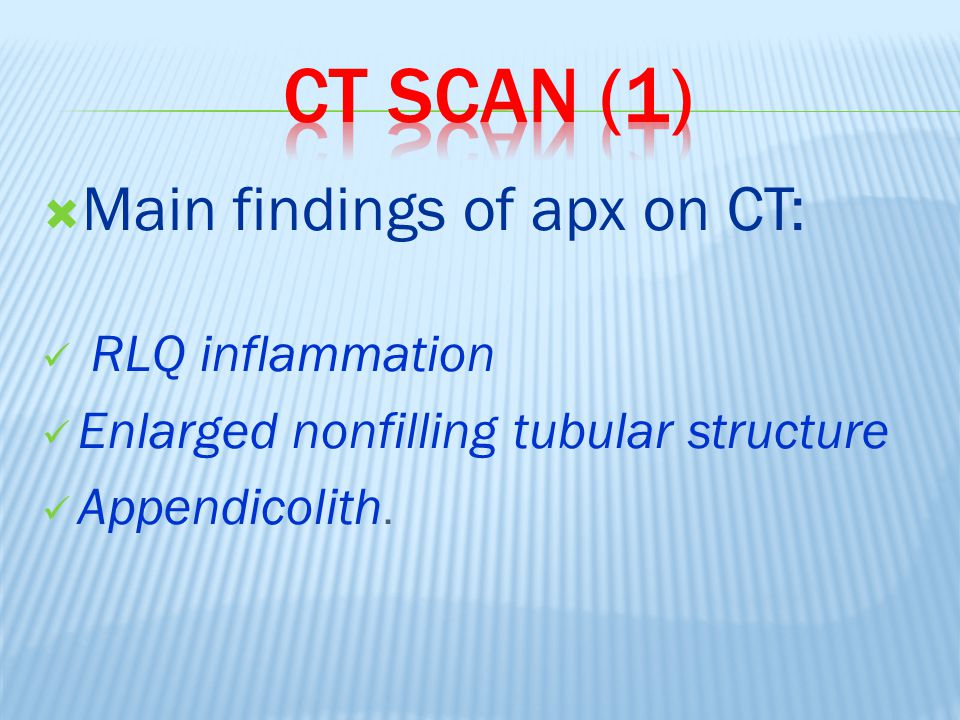  Main findings of apx on CT: RLQ inflammation Enlarged nonfilling tubular structure Appendicolith.