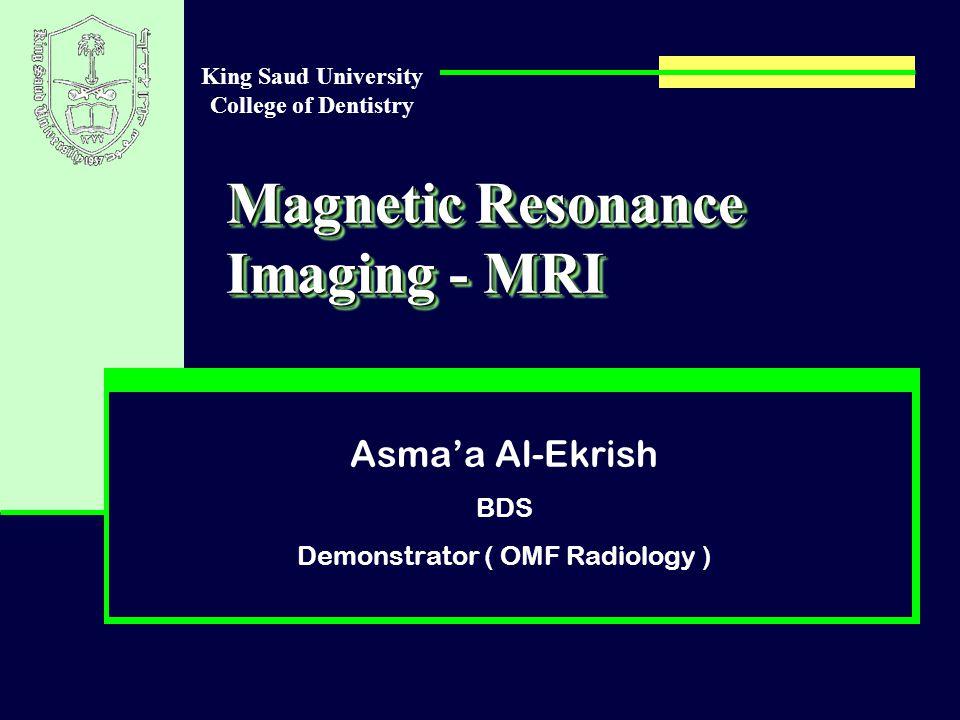 Magnetic Resonance Imaging - MRI Asma'a Al-Ekrish BDS Demonstrator ( OMF Radiology ) King Saud University College of Dentistry