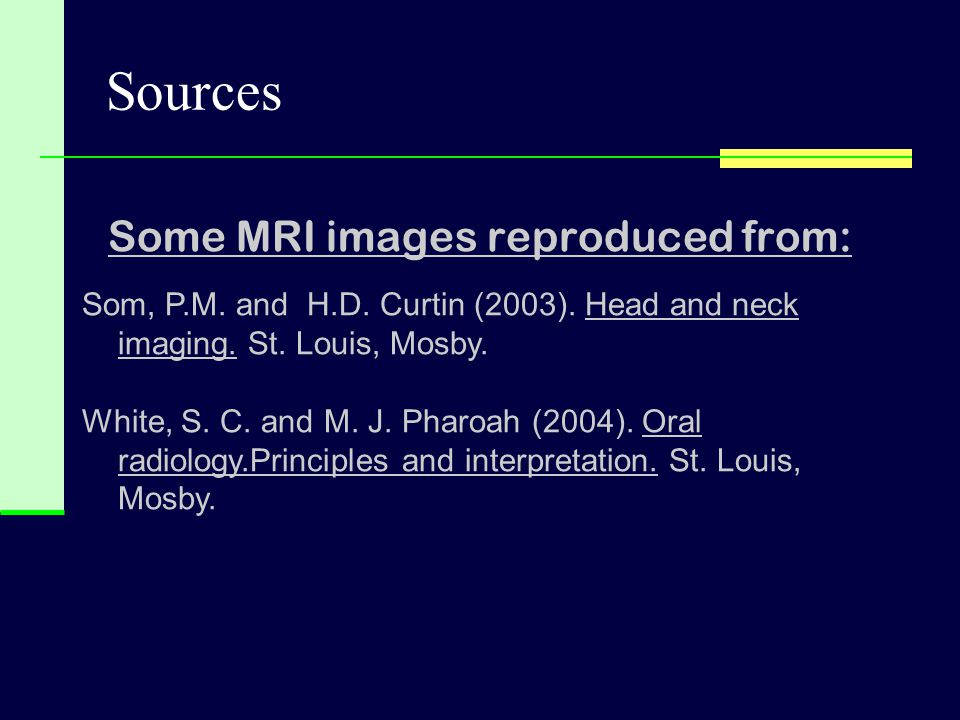 Sources Some MRI images reproduced from: Som, P.M. and H.D. Curtin (2003). Head and neck imaging. St. Louis, Mosby. White, S. C. and M. J. Pharoah (20
