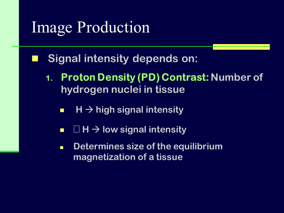 Image Production Signal intensity depends on: 1. Proton Density (PD) Contrast: Number of hydrogen nuclei in tissue   H  high signal intensity   H