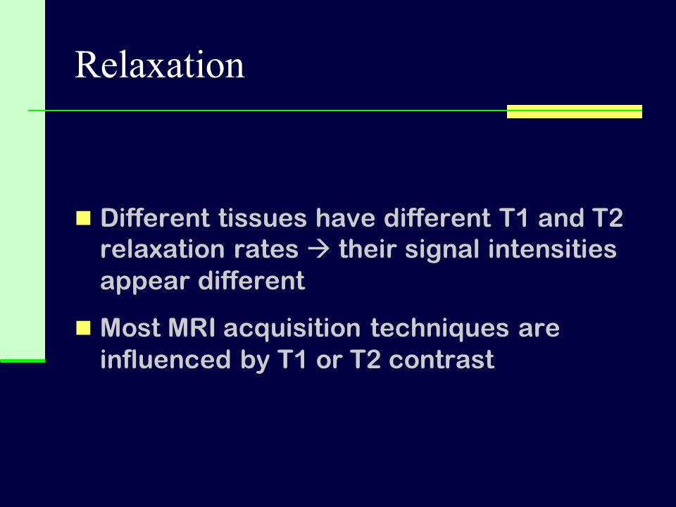Relaxation Different tissues have different T1 and T2 relaxation rates  their signal intensities appear different Most MRI acquisition techniques are