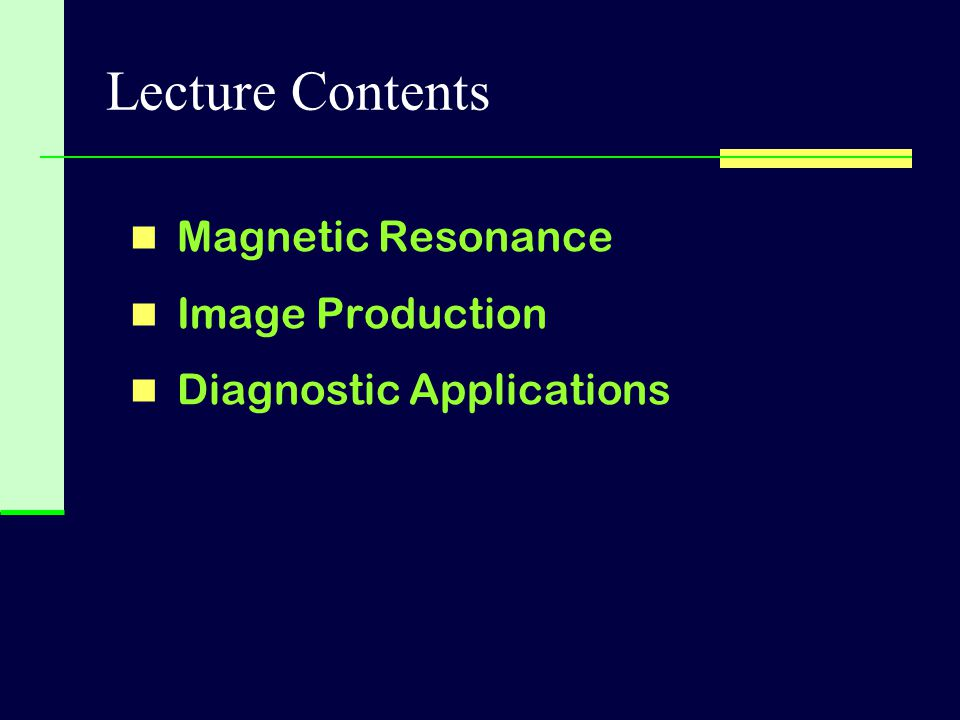 Lecture Contents Magnetic Resonance Image Production Diagnostic Applications