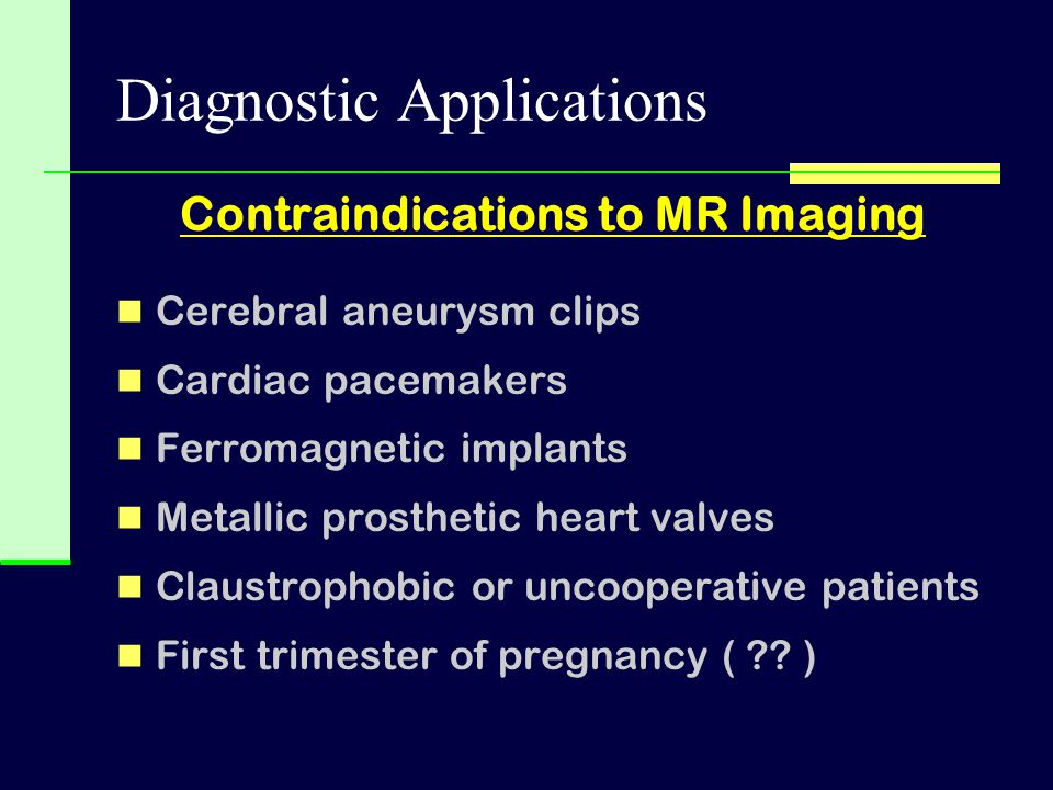Diagnostic Applications Contraindications to MR Imaging Cerebral aneurysm clips Cardiac pacemakers Ferromagnetic implants Metallic prosthetic heart va