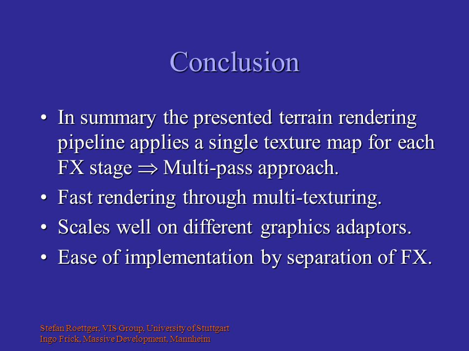 Stefan Roettger, VIS Group, University of Stuttgart Ingo Frick, Massive Development, Mannheim Conclusion In summary the presented terrain rendering pipeline applies a single texture map for each FX stage  Multi-pass approach.In summary the presented terrain rendering pipeline applies a single texture map for each FX stage  Multi-pass approach.
