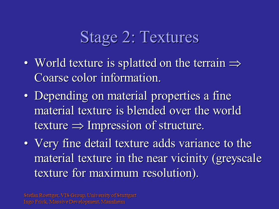 Stefan Roettger, VIS Group, University of Stuttgart Ingo Frick, Massive Development, Mannheim Stage 2: Textures World texture is splatted on the terrain  Coarse color information.World texture is splatted on the terrain  Coarse color information.