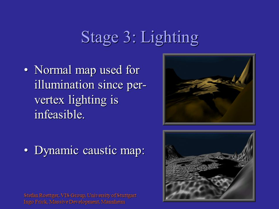 Stefan Roettger, VIS Group, University of Stuttgart Ingo Frick, Massive Development, Mannheim Stage 3: Lighting Normal map used for illumination since per- vertex lighting is infeasible.Normal map used for illumination since per- vertex lighting is infeasible.