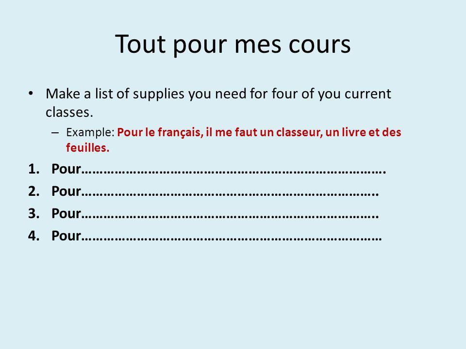 Tout pour mes cours Make a list of supplies you need for four of you current classes. – Example: Pour le français, il me faut un classeur, un livre et