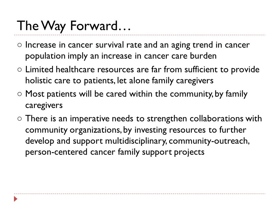 The Way Forward… ○ Increase in cancer survival rate and an aging trend in cancer population imply an increase in cancer care burden ○ Limited healthcare resources are far from sufficient to provide holistic care to patients, let alone family caregivers ○ Most patients will be cared within the community, by family caregivers ○ There is an imperative needs to strengthen collaborations with community organizations, by investing resources to further develop and support multidisciplinary, community-outreach, person-centered cancer family support projects