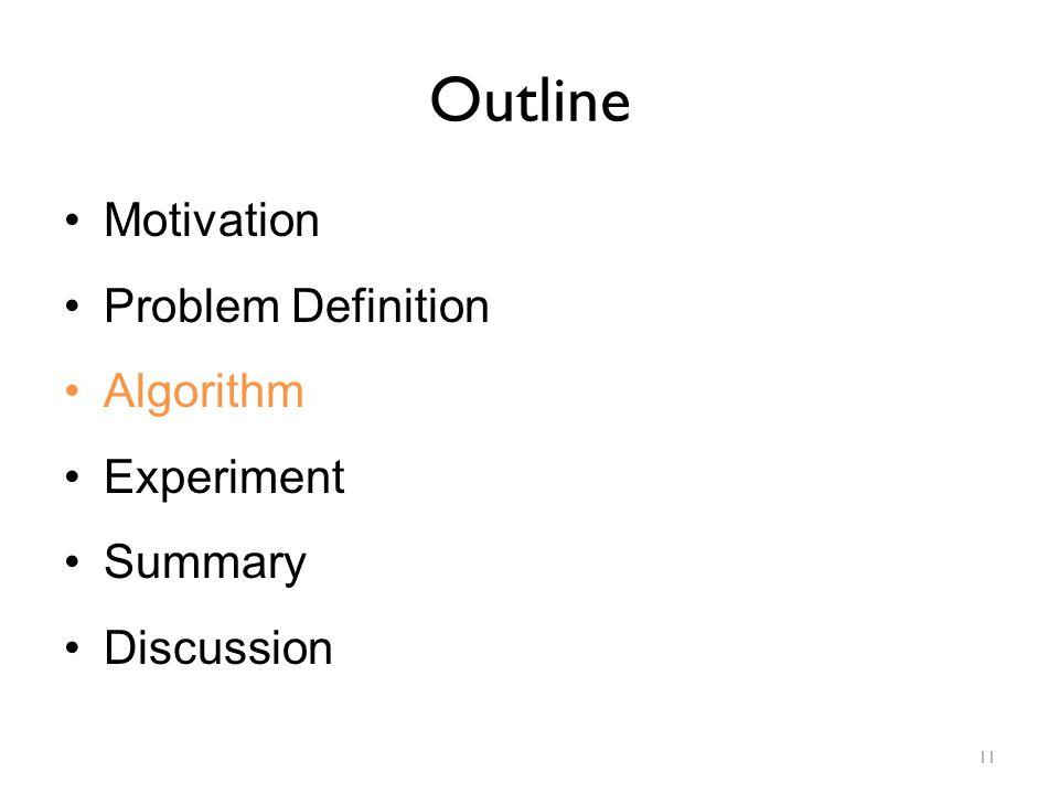 Outline Motivation Problem Definition Algorithm Experiment Summary Discussion 11