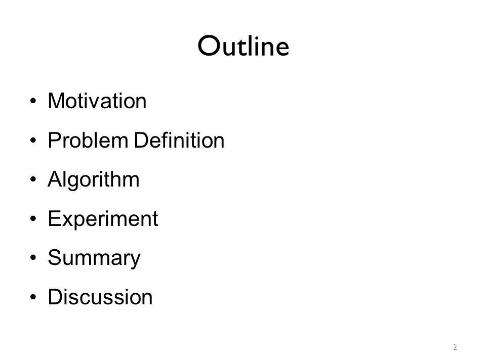 Outline Motivation Problem Definition Algorithm Experiment Summary Discussion 2
