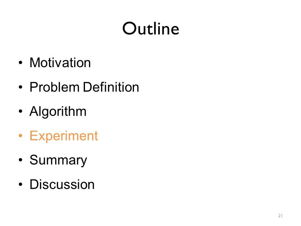 Outline Motivation Problem Definition Algorithm Experiment Summary Discussion 21