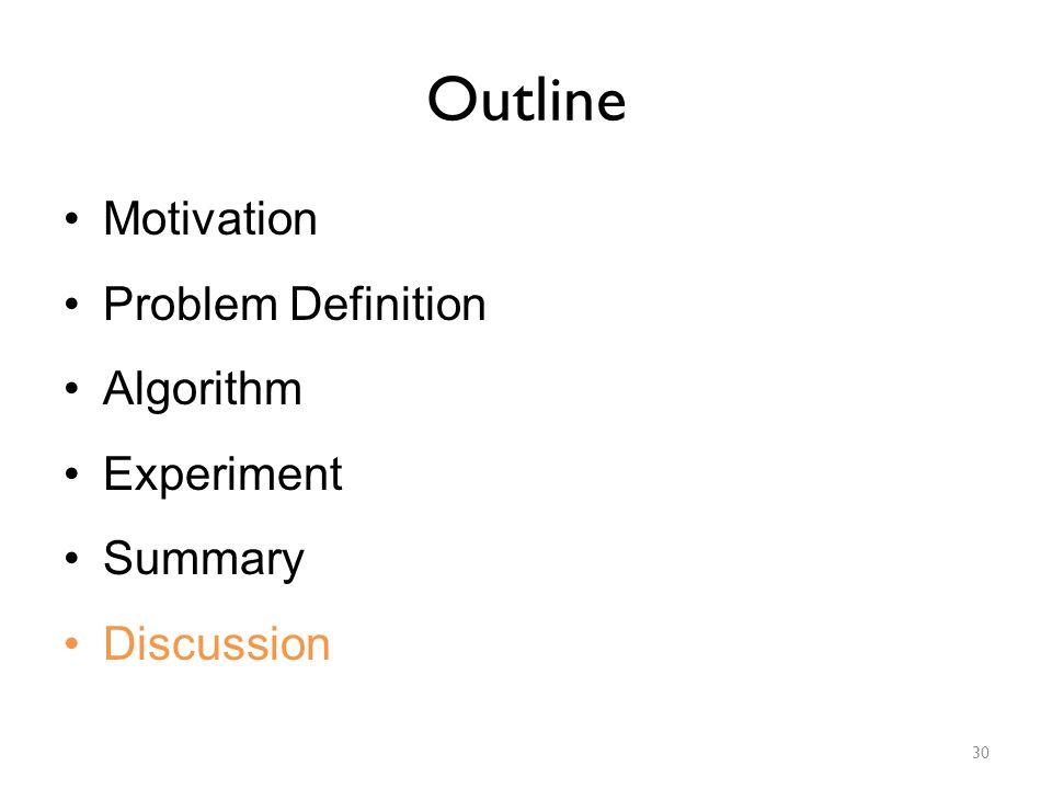 Outline Motivation Problem Definition Algorithm Experiment Summary Discussion 30