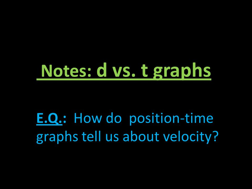 Notes: d vs. t graphs E.Q.: How do position-time graphs tell us about velocity