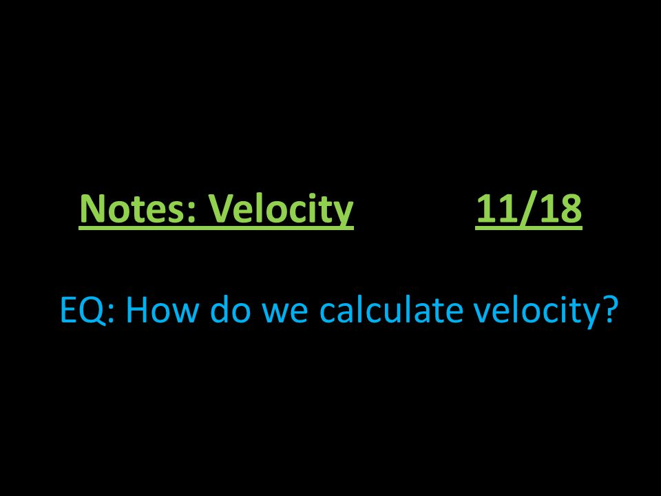 Notes: Velocity11/18 EQ: How do we calculate velocity