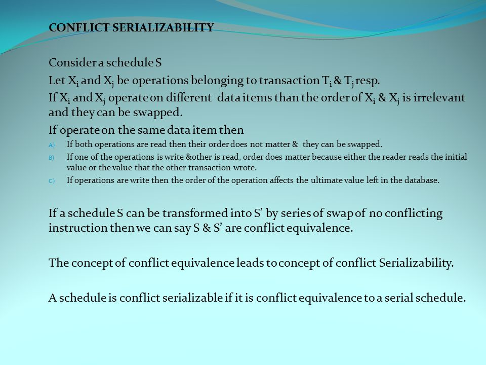 CONFLICT SERIALIZABILITY Consider a schedule S Let X i and X j be operations belonging to transaction T i & T j resp.