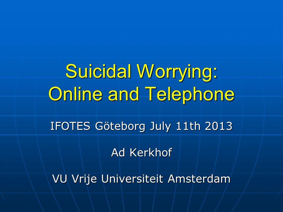 Suicidal Worrying: Online and Telephone IFOTES Göteborg July 11th 2013 Ad Kerkhof VU Vrije Universiteit Amsterdam
