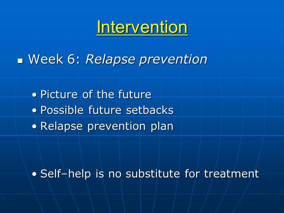 Intervention Week 6: Relapse prevention Week 6: Relapse prevention Picture of the futurePicture of the future Possible future setbacksPossible future