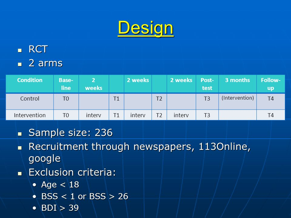 Design RCT RCT 2 arms 2 arms Sample size: 236 Sample size: 236 Recruitment through newspapers, 113Online, google Recruitment through newspapers, 113Online, google Exclusion criteria: Exclusion criteria: Age < 18Age < 18 BSS 26BSS 26 BDI > 39BDI > 39 ConditionBase- line 2 weeks 2 weeks Post- test 3 monthsFollow- up ControlT0T1T2T3 (Intervention) T4 InterventionT0intervT1intervT2intervT3T4