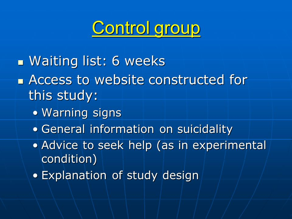 Control group Waiting list: 6 weeks Waiting list: 6 weeks Access to website constructed for this study: Access to website constructed for this study: Warning signsWarning signs General information on suicidalityGeneral information on suicidality Advice to seek help (as in experimental condition)Advice to seek help (as in experimental condition) Explanation of study designExplanation of study design