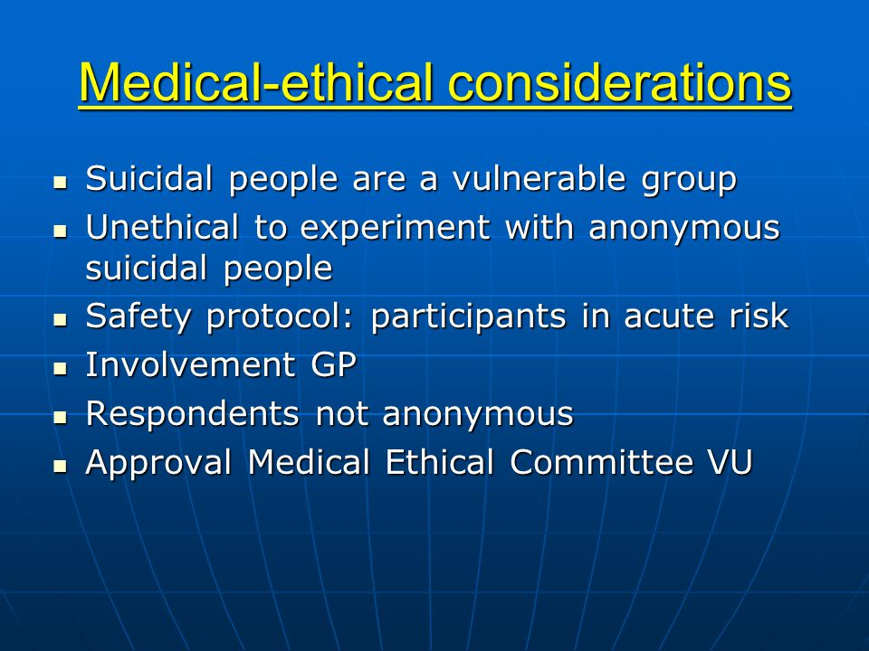Medical-ethical considerations Suicidal people are a vulnerable group Suicidal people are a vulnerable group Unethical to experiment with anonymous suicidal people Unethical to experiment with anonymous suicidal people Safety protocol: participants in acute risk Safety protocol: participants in acute risk Involvement GP Involvement GP Respondents not anonymous Respondents not anonymous Approval Medical Ethical Committee VU Approval Medical Ethical Committee VU