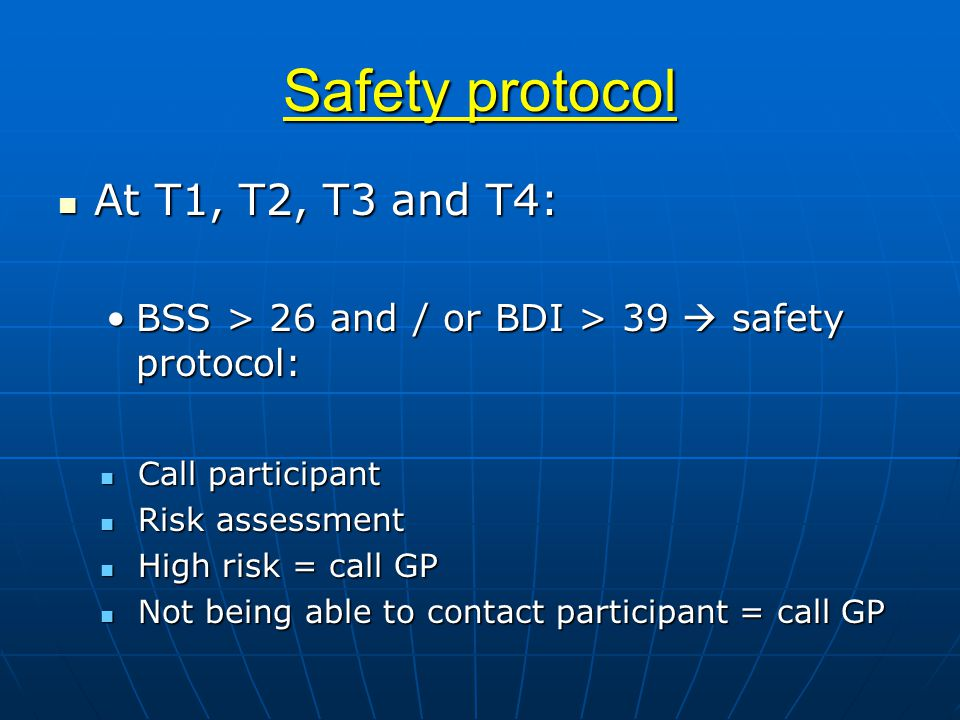 Safety protocol At T1, T2, T3 and T4: At T1, T2, T3 and T4: BSS > 26 and / or BDI > 39  safety protocol:BSS > 26 and / or BDI > 39  safety protocol: Call participant Call participant Risk assessment Risk assessment High risk = call GP High risk = call GP Not being able to contact participant = call GP Not being able to contact participant = call GP