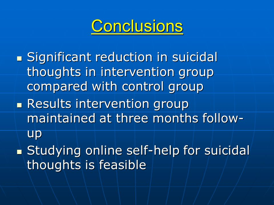 Conclusions Significant reduction in suicidal thoughts in intervention group compared with control group Significant reduction in suicidal thoughts in intervention group compared with control group Results intervention group maintained at three months follow- up Results intervention group maintained at three months follow- up Studying online self-help for suicidal thoughts is feasible Studying online self-help for suicidal thoughts is feasible