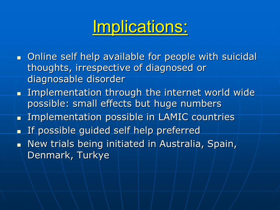 Implications: Online self help available for people with suicidal thoughts, irrespective of diagnosed or diagnosable disorder Online self help available for people with suicidal thoughts, irrespective of diagnosed or diagnosable disorder Implementation through the internet world wide possible: small effects but huge numbers Implementation through the internet world wide possible: small effects but huge numbers Implementation possible in LAMIC countries Implementation possible in LAMIC countries If possible guided self help preferred If possible guided self help preferred New trials being initiated in Australia, Spain, Denmark, Turkye New trials being initiated in Australia, Spain, Denmark, Turkye