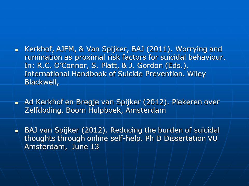 Kerkhof, AJFM, & Van Spijker, BAJ (2011). Worrying and rumination as proximal risk factors for suicidal behaviour. In: R.C. O'Connor, S. Platt, & J. G