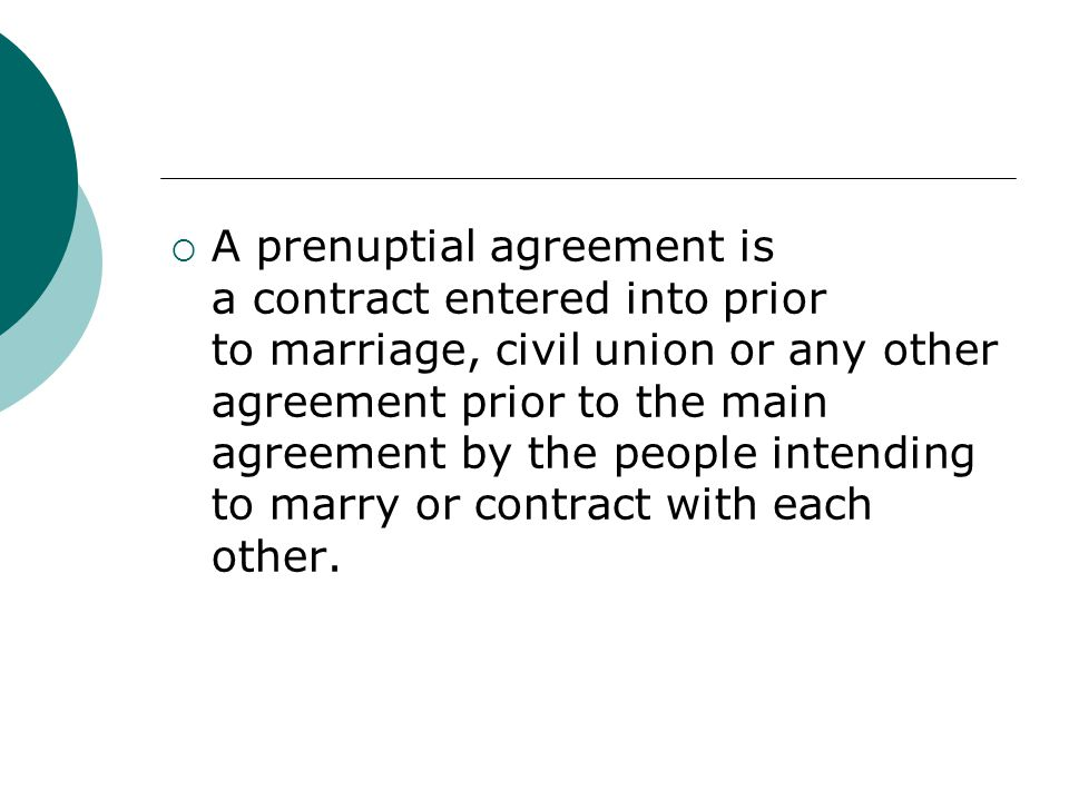  A prenuptial agreement is a contract entered into prior to marriage, civil union or any other agreement prior to the main agreement by the people in