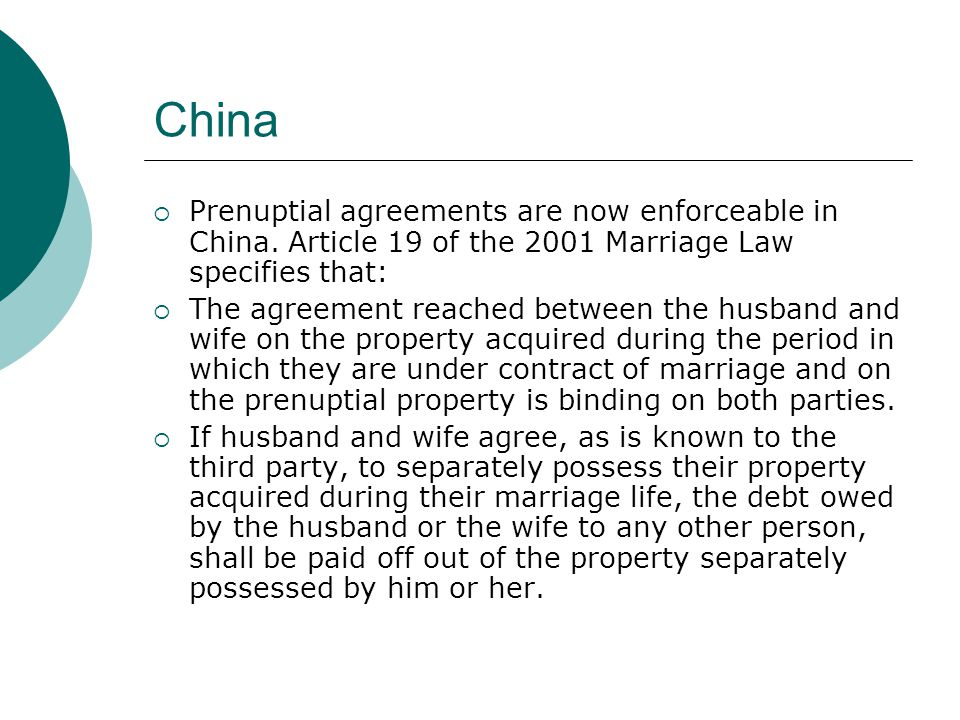 China  Prenuptial agreements are now enforceable in China. Article 19 of the 2001 Marriage Law specifies that:  The agreement reached between the hu