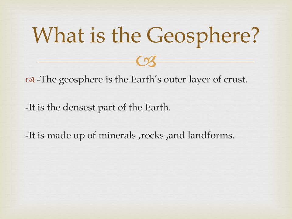   -The geosphere is the Earth's outer layer of crust.