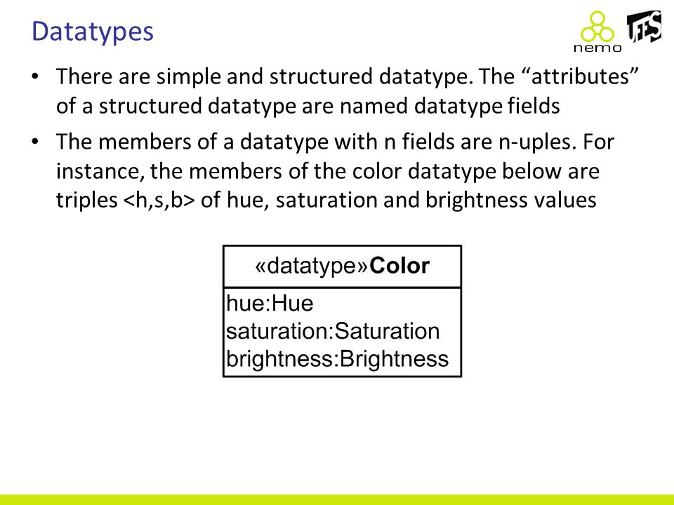 "Datatypes There are simple and structured datatype. The ""attributes"" of a structured datatype are named datatype fields The members of a datatype with"