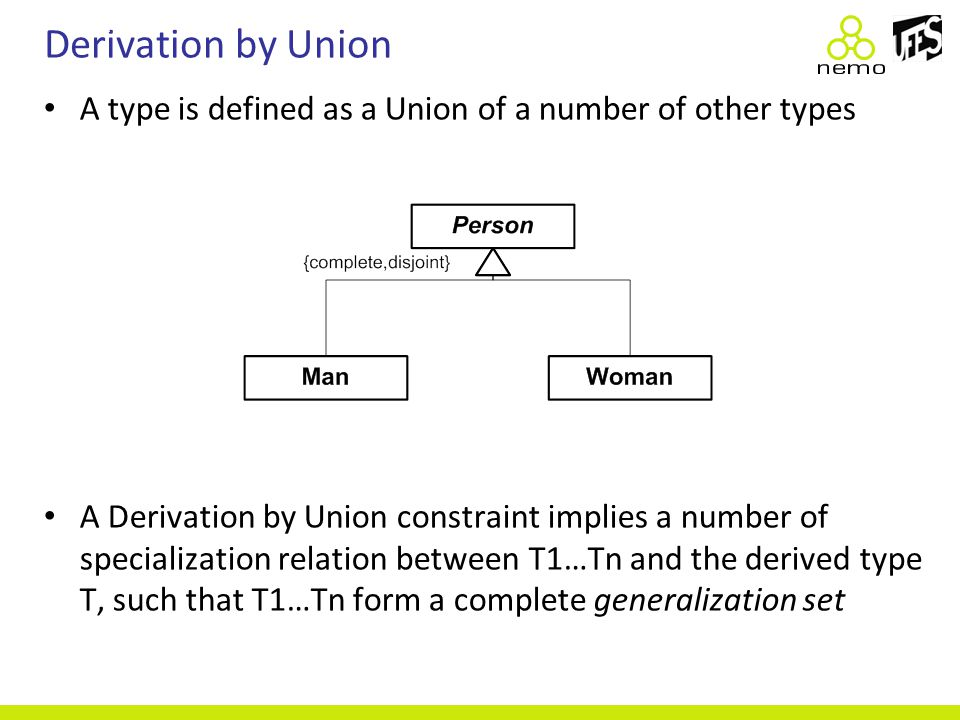 Derivation by Union A type is defined as a Union of a number of other types A Derivation by Union constraint implies a number of specialization relati