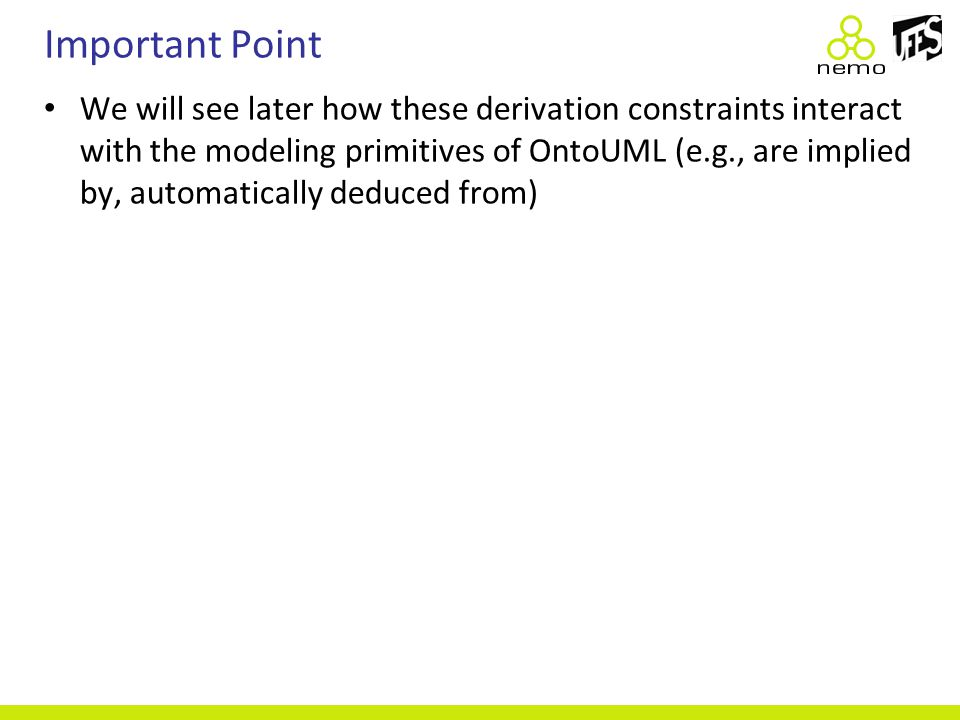 Important Point We will see later how these derivation constraints interact with the modeling primitives of OntoUML (e.g., are implied by, automatical