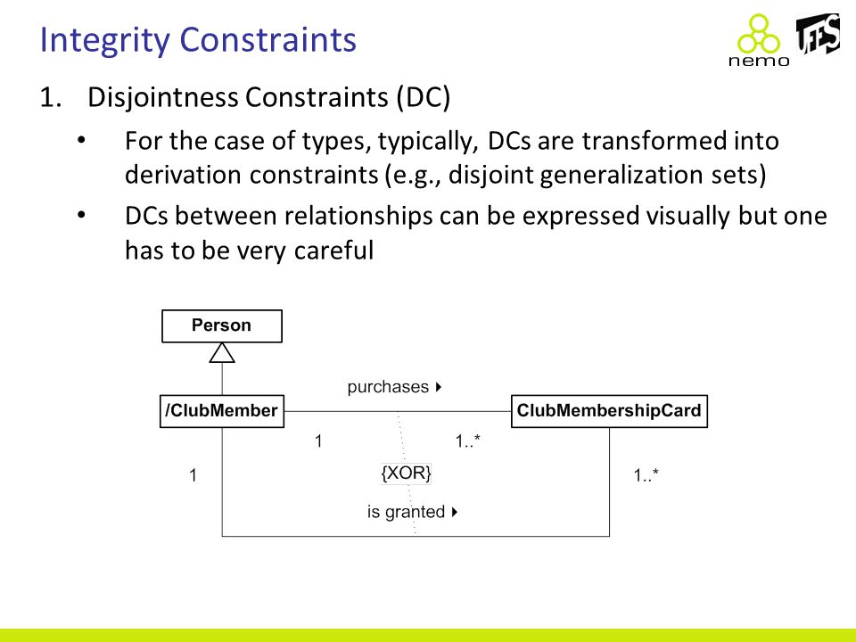 Integrity Constraints 1.Disjointness Constraints (DC) For the case of types, typically, DCs are transformed into derivation constraints (e.g., disjoin