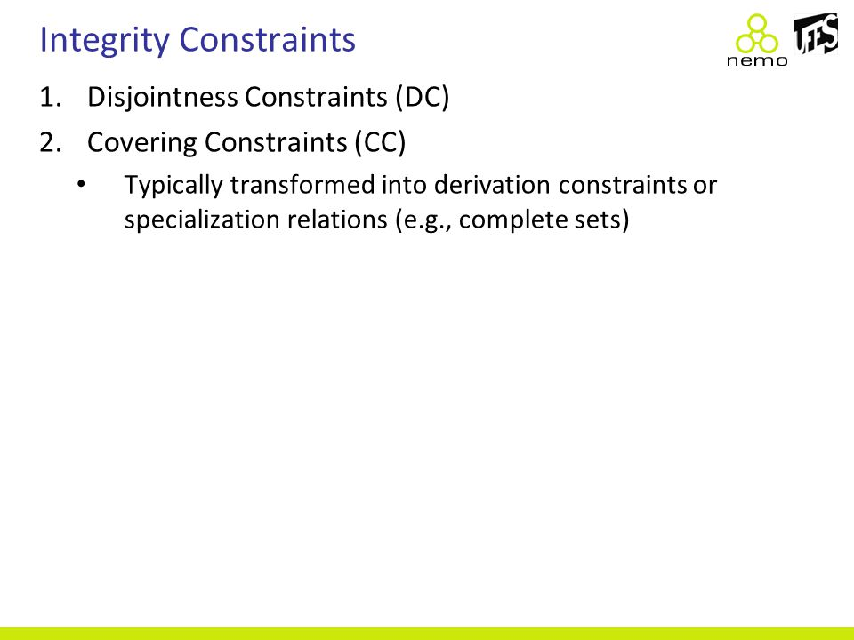 Integrity Constraints 1.Disjointness Constraints (DC) 2.Covering Constraints (CC) Typically transformed into derivation constraints or specialization