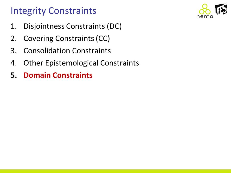 Integrity Constraints 1.Disjointness Constraints (DC) 2.Covering Constraints (CC) 3.Consolidation Constraints 4.Other Epistemological Constraints 5.Do