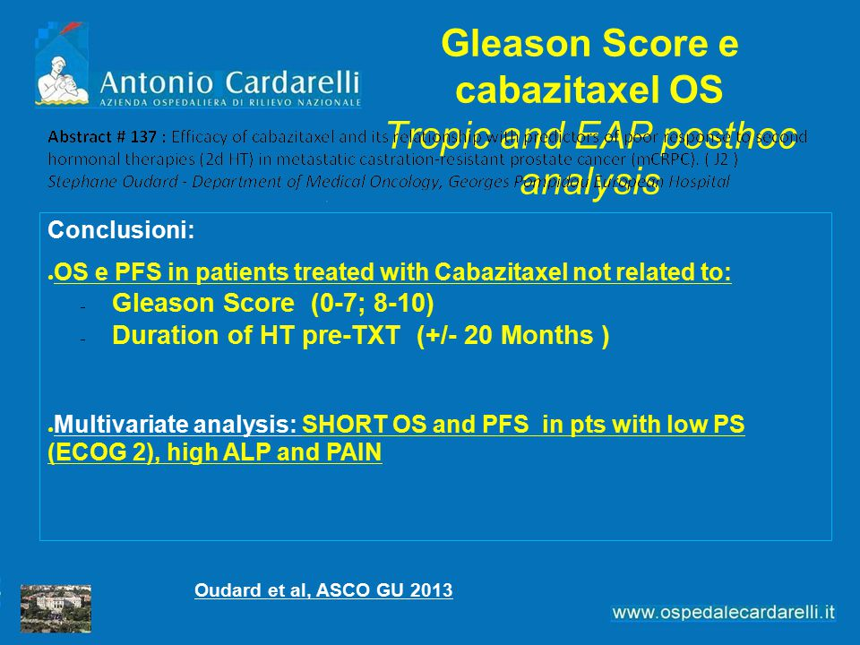 Gleason Score e cabazitaxel OS Tropic and EAP posthoc analysis Conclusioni: ● OS e PFS in patients treated with Cabazitaxel not related to:  Gleason Score (0-7; 8-10)  Duration of HT pre-TXT (+/- 20 Months ) ● Multivariate analysis: SHORT OS and PFS in pts with low PS (ECOG 2), high ALP and PAIN Oudard et al, ASCO GU 2013