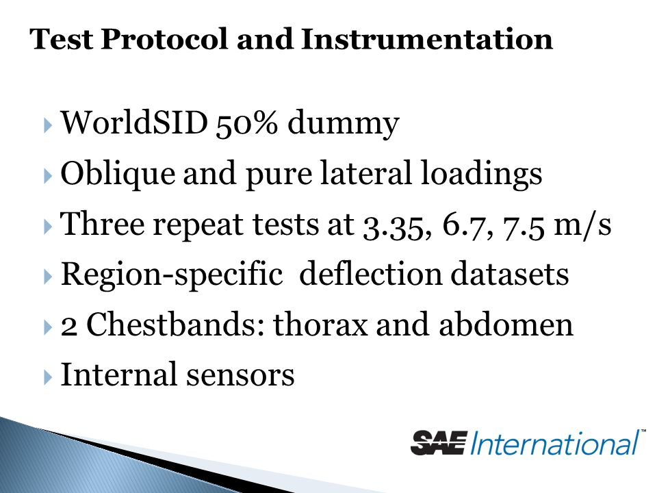 Test Protocol and Instrumentation  WorldSID 50% dummy  Oblique and pure lateral loadings  Three repeat tests at 3.35, 6.7, 7.5 m/s  Region-specific deflection datasets  2 Chestbands: thorax and abdomen  Internal sensors
