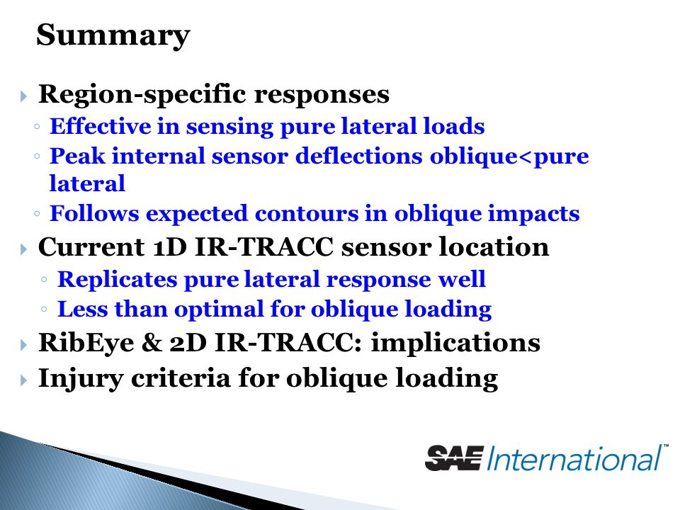 Summary  Region-specific responses ◦ Effective in sensing pure lateral loads ◦ Peak internal sensor deflections oblique<pure lateral ◦ Follows expected contours in oblique impacts  Current 1D IR-TRACC sensor location ◦ Replicates pure lateral response well ◦ Less than optimal for oblique loading  RibEye & 2D IR-TRACC: implications  Injury criteria for oblique loading