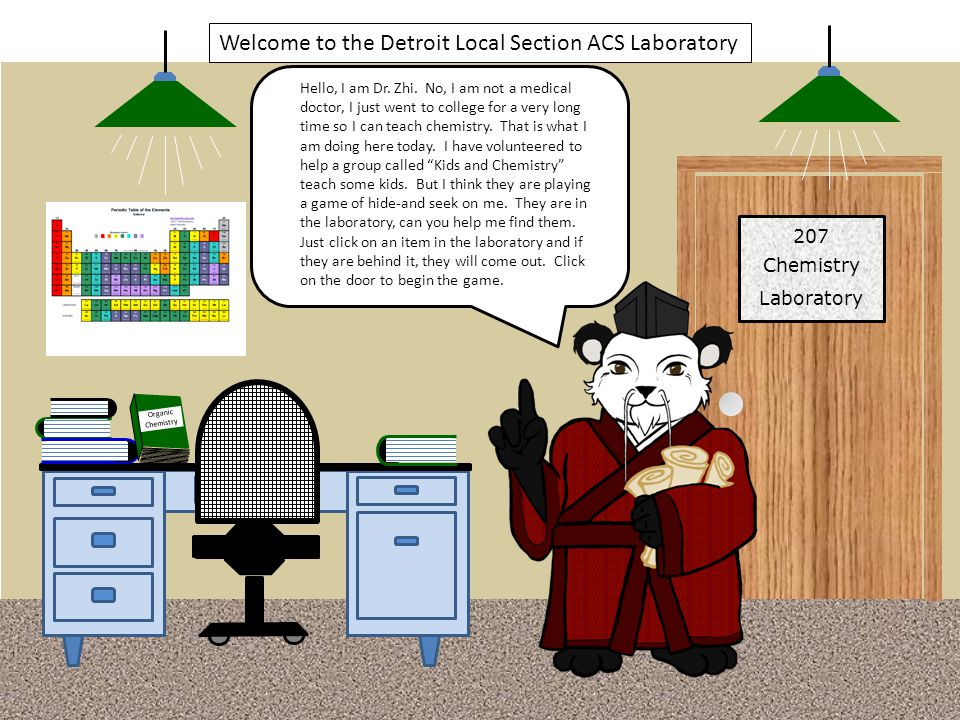 207 Chemistry Laboratory Welcome to the Detroit Local Section ACS Laboratory Hello, I am Dr. Zhi. No, I am not a medical doctor, I just went to colleg